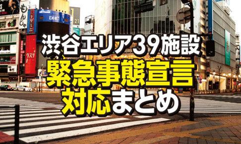 【渋谷エリア39施設】緊急事態宣言による臨時休業・営業再開など対応まとめ(7/8更新)